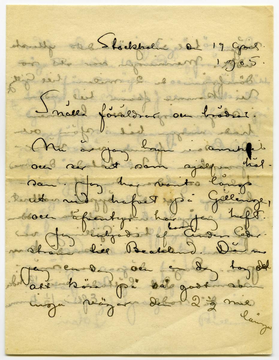 Brefkort 1905-04-19 från John Bauer till Emma, Joseph, Hjalmar och Ernst Bauer, bestående av fyra sidor skrivna på fram-och baksidan av ett vikt pappersark. Huvudsaklig skrift handskriven med svart bläck.  . BREVAVSKRIFT: . [Sida 1] Stockholm den 19 april 1905 Snälla föräldrar och bröder. Nu är jag brun i [bläckplump över en bokstav (t)] ansiktet och ser ut som själfva häl- san. Jag har varit längs ut vid hafvet på Gillinge, och äfventyr har jag haft. Jag inbjöds af [inskrivet: baron] Anders Ceder- ström till Beatelund. Där var jag en dag och en dag tog det att köra på så godt som inga vägar den 2 ½ mil långa . [Sida 2] vägen till Ingelsölandets yttersta udde. Menningen var att ro därifrån de 2 milen till Gillinge Vi kommo fram till udden i skymningen och bonnen hade ingen båt i sjön och den som fanns var väder- sprucken. Vi tätade den med talg och drog den öfver is- banden till det öppna vattnet. Vi vågade inte starta rodden för vägen till Gillinge var villsam och vi saknade kom- pass. Dagen därpa var snö- storm. Det lättade vid 12 tiden och då rodde vi. Efter 1 ½ timmes . [Sida 3] rodd och ett ideligen ösande sågo vi inte 100 meter framför oss för snöyra och sjön vräkte hög. Vi vände och tackade Gud att vi kommo i land på ungefär samma platts som vi rodde ut ifrån. Dagen därpå arbetade vi oss fram till Gillinge och dagen därpå sågo vi solen gå upp öfver [överstruken ring över a] hafvet från de yttersta kob- barna och alfagel och ejder och [överskrivet: m] svanar och trutar och många andra fåglar i hun- dratal. Dagen därpå kommo de riktiga jägarna från Bullerö . [Sida 4] De som äga jakten. Baron Carl Cerström på Bunn. Viktor Andrén Axel Sjöberg, och Juvelaren Jansson Då blef det fästmiddag och [överstruket: g] chan- pangn och handklaverspel med gitarrakompangemang. Det var en resa som jag aldrig kommer att glömma och en resa som i sej förrenar allt. hunger och öfverflöd. Lyx i Riddar salar och fiskarstugors armod, Vinter och full vår. Tack på vexeln Pappa lille. Nu
