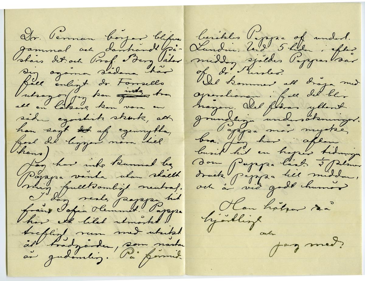Brev 1901-09-07 från John Bauer till Emma, Hjalmar och Ernst Bauer, bestående av fyra sidor skrivna på fram- och baksidan av ett vikt pappersark. Huvudsaklig skrift handskriven med svart bläck. Brevet saknar underskrift. Handstilen tyder på John Bauer som avsändare.  . BREVAVSKRIFT: . [Sida 1] Maria sjukhus 7 Sept. 1901 Snälla Mamma, Hjalmar och Enne! Som jag skref i går besökte pappa dr. Rissler. Pappa tycke mycke bra om honom och ville inte vänta på någon af den andra. Kanske är det det bästa som skedt. Dr. Rissler skördar beröm hvart jag vänder mig med förfrågningar. [överskrivet: A] I julas utförde han en svår Gallstens- operation aldeles mästerligt m.m. . [Sida 2] Dr. Pe---n[?] börjar blifva gammal och darrhänt på- stås det och Prof. Berg åtar sig ogärna sådana här fall enligt dr. Forssells utsagor (jag kan [överstruket: ogärna] inte tro att en läkare kan vara en sådan egoistisk skurk, att  han sagt [överstruket: det] af egennytta, fast det ligger nära till hans) Jag har inte kunnat be pappa vänta utan ställt mig fullkomligt neutral. I dag reste pappa hit från Sofia Hemmet. Pappa har ett litet utmärkt trefligt rum med utsikt åt trädgården, som nästan är gudomlig. På förmid- . [Sida 3] besöktes Pappa af underl. Lundin. Vid 5 tiden i efter middag sjöldes Pappas sår af dr. Rissler. Det kommer att dröja med operationen i fall det blir någon. Det fodras ytterst grundliga undersökningar. Pappa mår mycke bra. Jag har i afton burit hit en hoper tidningar som Pappa läst. ½ pilsner drack pappa till middan, och är vid godt humör Han hälsar så hjärtligt och  jag med. . [Sida 4] Jag kan också hälsa från fru Gegerfellt. Jag var där och köpte papper. Titta i aftonbladet för i dag. Där är ett alster  af min penna. K.M. Lundbergs brand h-----ligt[?] konstverk. Hälsa –nne[?] och barna från mej Enne.